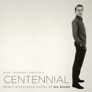Ryan Truesdell / Centennial - Newly Discovered Works Of Gil Evans (DIGI-PAK)
